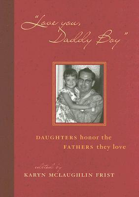 Love You, Daddy Boy: Daughters Honor the Fathers They Love  by  Karyn McLaughlin Frist