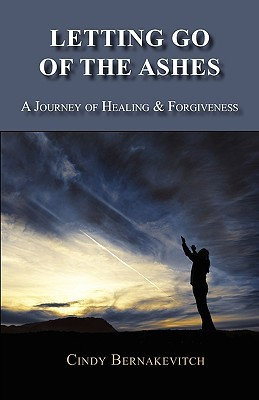 Letting Go of the Ashes: A Journey of Healing and Forgiveness  by  Cindy Bernakevitch