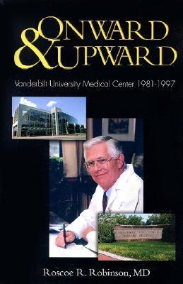 Onward & Upward: Vanderbilt University Medical Center 1981-1997  by  Roscoe R. Robinson