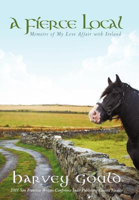 A Fierce Local: Memoirs of My Love Affair with Ireland  by  Harvey Gould