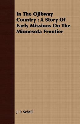 In the Ojibway Country: A Story of Early Missions on the Minnesota Frontier  by  J. P. Schell