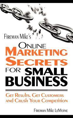 Fireman Mikes Online Marketing Secrets for Small Business: Get Results. Get Customers and Crush Your Competition Mike Lemoine