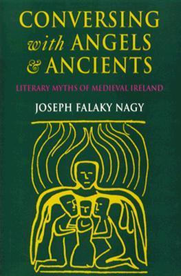 Conversing with Angels and Ancients: Literary Myths of Medieval Ireland  by  Joseph Falaky Nagy