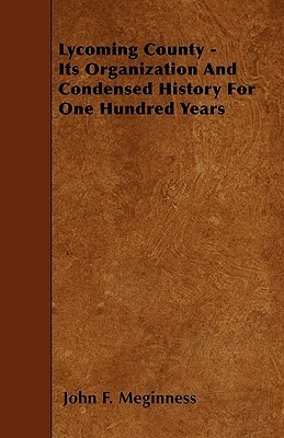 Lycoming County - Its Organization and Condensed History for One Hundred Years  by  John F. Meginness