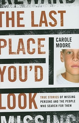 The Last Place Youd Look: True Stories of Missing Persons and the People Who Search for Them  by  Carole Moore