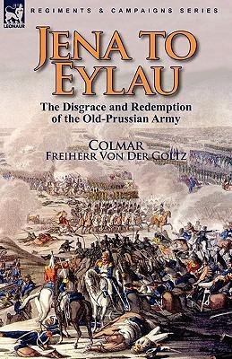 Jena to Eylau: The Disgrace and Redemption of the Old-Prussian Army Freiherr von der Goltz Colmar