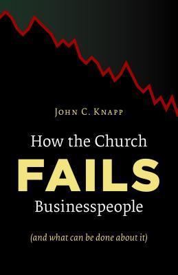 How the Church Fails Businesspeople  by  John C. Knapp