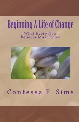 Beginning a Life of Change: What Every New Believer Must Know Contessa F. Sims