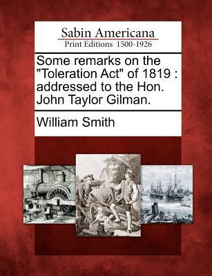 Some Remarks on the Toleration ACT of 1819: Addressed to the Hon. John Taylor Gilman.  by  William Smith