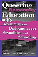 Queering Elementary Education: Advancing the Dialogue about Sexualities and Schooling (Curriculum, Cultures, and (Homo)Sexualities Series) William J. Letts IV