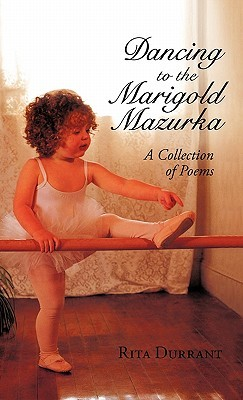 Dancing to the Marigold Mazurka: A Collection of Poems  by  Rita Durrant