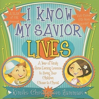 I Know My Savior Lives: A Year of Family Home Evening Lessons to Bring Your Children Closer to Christ Kimiko Hammari