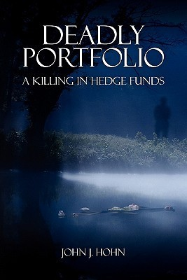 Deadly Portfolio: A Killing in Hedge Funds  by  John J. Hohn