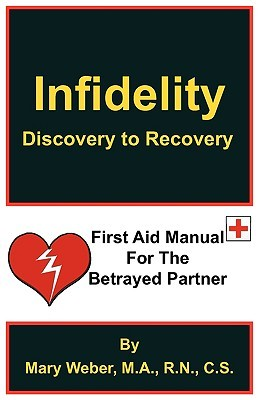 Infidelity: Discovery to Recovery, First Aid Manual for the Betrayed  by  Mary  Weber