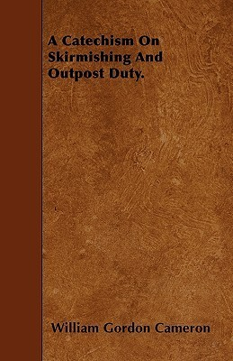 A Catechism on Skirmishing and Outpost Duty  by  William Gordon Cameron