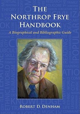 The Northrop Frye Handbook: A Biographical and Bibliographic Guide Robert D. Denham
