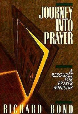 Journey Into Prayer: A Resource for Prayer Ministry Richard Bond