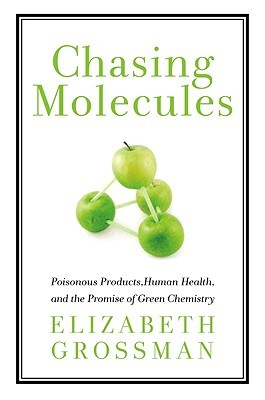 Chasing Molecules: Poisonous Products, Human Health, and the Promise of Green Chemistry  by  Elizabeth Grossman