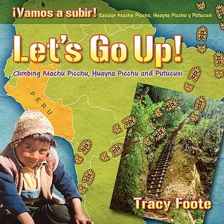 Lets Go Up! Climbing Machu Picchu, Huayna Picchu and Putucusi or a Peru Travel Trip Hiking One of the Seven Wonders of the World: An Inca City Discov Tracy Foote