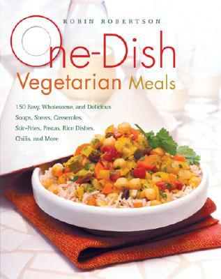 One-Dish Vegetarian Meals: 150 Easy, Wholesome, and Delicious Soups, Stews, Casseroles, Stir-Fries, Pastas, Rice Dishes, Chilis Robin G. Robertson