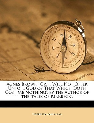 Agnes Brown: Or, i Will Not Offer Unto ... God of That Which Doth Cost Me Nothing,  by  the Author of the Tales of Kirkbeck. by Henrietta Louisa Lear