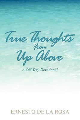 True Thoughts from Up Above: A 365-Day Devotional  by  Ernesto De La Rosa