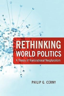 Rethinking World Politics: A Theory of Transnational Neopluralism Philip G. Cerny