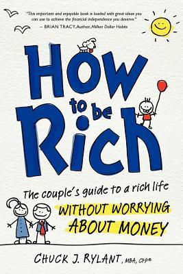 How to Be Rich: The Couples Guide to a Rich Life Without Worrying about Money Chuck Rylant