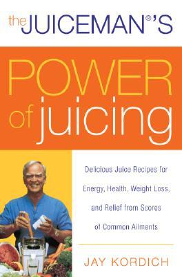 The Juicemans Power of Juicing: Delicious Juice Recipes for Energy, Health, Weight Loss, and Relief from Scores of Common Ailments Jay Kordich