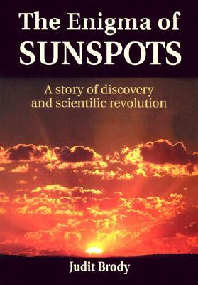 The Enigma of Sunspots: A Story of Discovery and Scientific Revolution Judit Brody