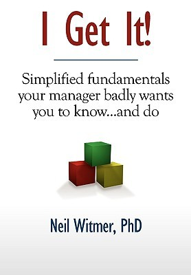 I Get It!: Simplified Fundamentals Your Manager Badly Wants You to Know...and Do Neil Witmer