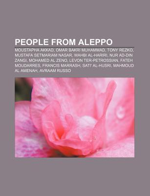 People from Aleppo: Moustapha Akkad, Omar Bakri Muhammad, Tony Rezko, Mustafa Setmariam Nasar, Wahbi Al-Hariri, Nur Ad-Din Zangi  by  Books LLC