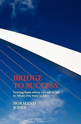 Bridge to Success: Getting from Where You Are in Life to Where You Want to Be! Normand Jones