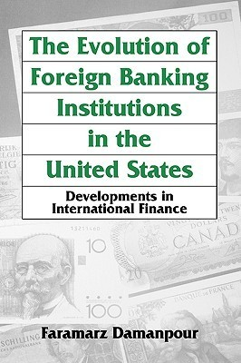 The Evolution of Foreign Banking Institutions in the United States: Developments in International Finance  by  Faramarz Damanpour