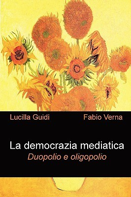 La Democrazia Mediatica. Duopolio E Oligopolio  by  Fabio Verna