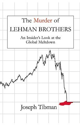 The Murder of Lehman Brothers: An Insiders Look at the Global Meltdown Joseph Tibman