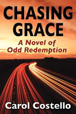 Chasing Grace: A Novel of Odd Redemption Carol Costello