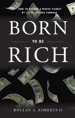 Born to Be Rich: How to Become a Money Magnet  by  Living Life on Purpose by Rollan A. Roberts II