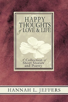 Happy Thoughts Of Love & Life: A Collection Of Short Stories And Poetry  by  Hannah L. Jeffers