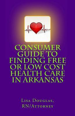 Consumer Guide to Finding Free or Low Cost Health Care in Arkansas  by  Lisa Gail Douglas