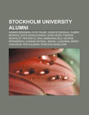 Stockholm University Alumni: Ingmar Bergman, Olof Palme, Horace Engdahl, Rub N Berr OS, Sofia Kovalevskaya, Sven Hedin, Fredrik Reinfeldt  by  Books LLC