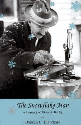 The Snowflake Man: A Biography of Wilson A. Bentley Duncan C. Blanchard
