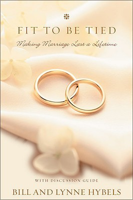 Fit to Be Tied: Making Marriage Last a Lifetime Bill Hybels