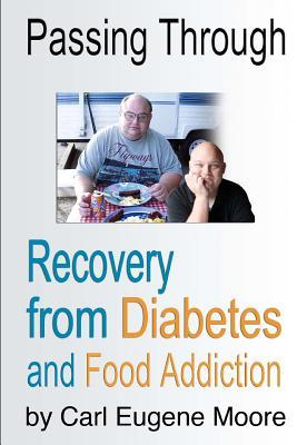 Passing Through: Recovery from Diabetes and Food Addiction  by  Carl Eugene Moore