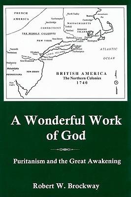 A Wonderful Work of God: Puritanism and the Great Awakening Robert W. Brockway