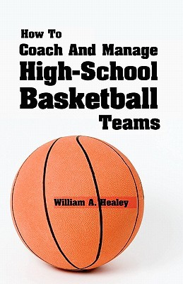 How to Coach and Manage High School Basketball Teams William A. Healey