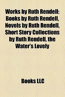 Works  by  Ruth Rendell (Study Guide): Books by Ruth Rendell, Novels by Ruth Rendell, Short Story Collections by Ruth Rendell, the Waters Lovely by Books LLC