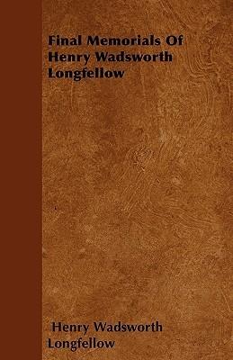Final Memorials of Henry Wadsworth Longfellow  by  Henry Wadsworth Longfellow