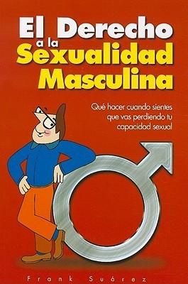 El Derecho a la Sexualidad Masculina: Que Hacer Cuando Sientes Que Vas Perdiendo Tu Capacidad Sexual Frank Suarez