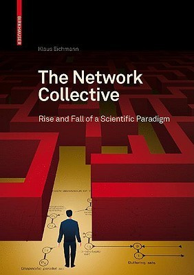The Network Collective: Rise and Fall of a Scientific Paradigm  by  Klaus Eichmann